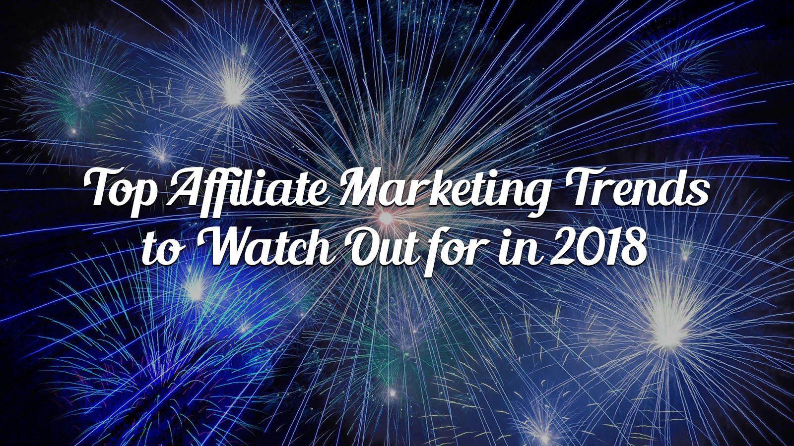 Top Affiliate Marketing Trends to Watch Out for in 2018