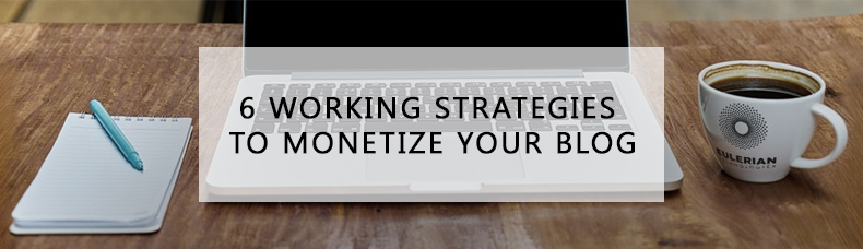 6 Really Working Strategies to Monetize Your Blog